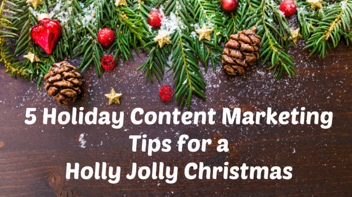 5 Holiday Content Marketing Tips for a Holly Jolly Christmas