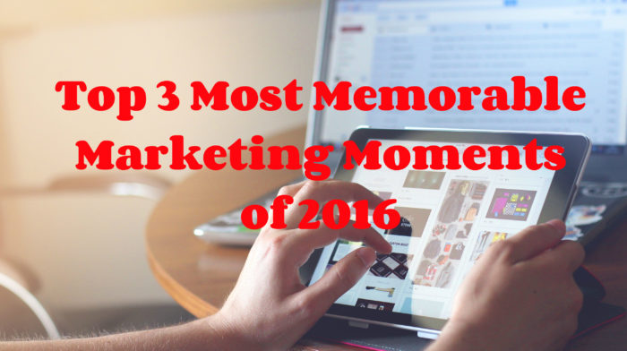 Top 3 Most Memorable Marketing Moments of 2016