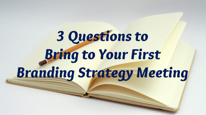 3 Questions to Bring to Your First Branding Strategy Meeting