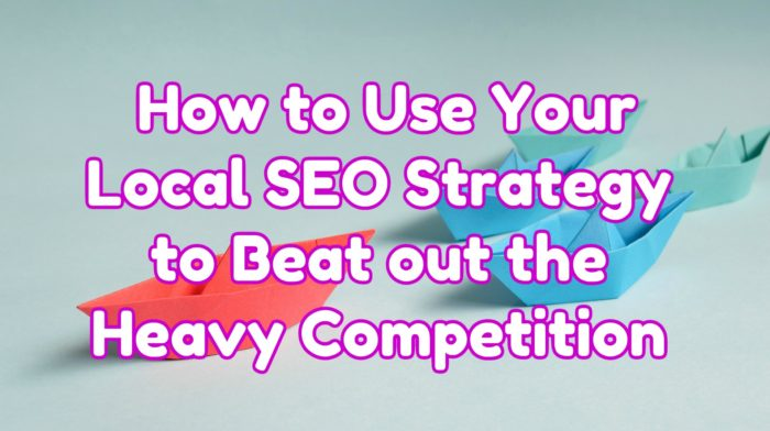 How to up Your Local SEO Strategy to Beat out the Heavy Competition